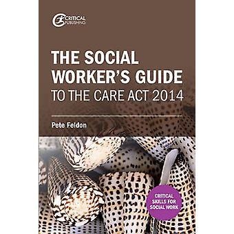 The Social Worker's Guide to the Care Act 2014 by Pete Feldon - 97819