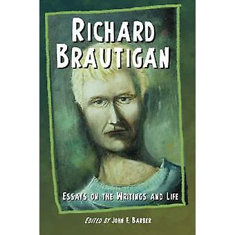 Richard Brautigan - Essays on the Writings and Life by John F. Barber