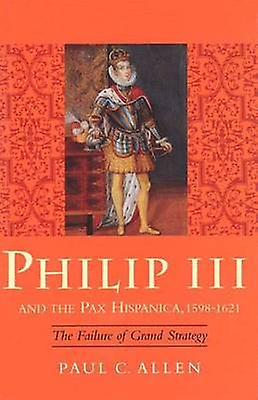 Philip III and the Pax Hispanica 15981621 The Failure of Grand Strategy by Allen & Paul C.