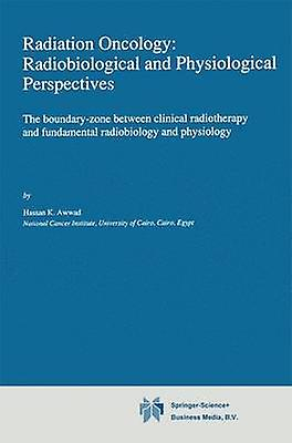 Radiation Oncology Radiobiological and Physiological Perspectives  The boundaryzone between clinical radiotherapy and funfemmestal radiobiology and physiology by Awwad & H.
