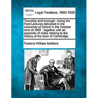 Township and borough  being the Ford Lectures delivered in the University of Oxford in the October term of 1897  together with an appendix of notes relating to the history of the town of Cambridge. by Maitland & Frederic William