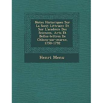 Notes Historiques Sur La Socit Littraire Et Sur Lacadmie Des Sciences Arts Et Belleslettres De Chlonssurmarne 17501792 by Menu & Henri