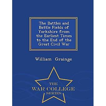 The Battles and Battle Fields of Yorkshire from the Earliest Times to the End of the Great Civil War  War College Series by Grainge & William