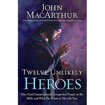 Twelve Unlikely Heroes How God Commissioned Unexpected People in the Bible and What He Wants to Do with You by MacArthur & John F.