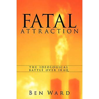 Fatal Attraction The Ideological Battle Over Iraq by Ward & Ben