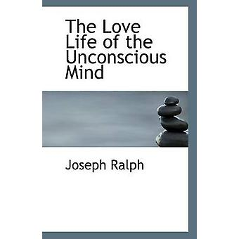 The Love Life of the Unconscious Mind by Joseph Ralph - 9781110961214