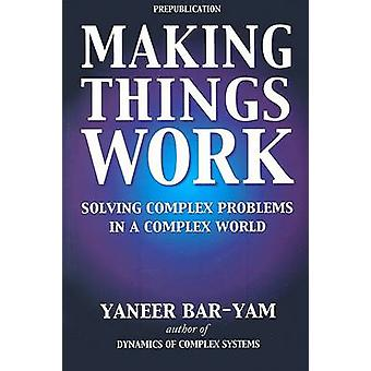 Making Things Work - Solving Complex Problems in a Complex World by Ya