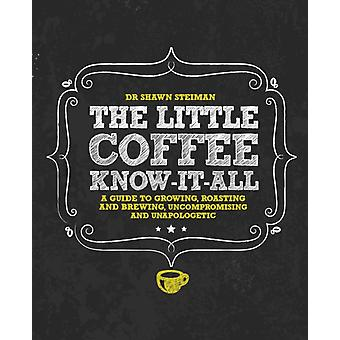 The Little Coffee Know-It-All: A Miscellany for growing roasting and brewing uncompromising and unapologetic (Hardcover) by Steiman Dr. Shawn
