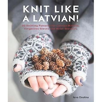 Knit Like a Latvian - 50 knitting patterns for a fresh take on traditi