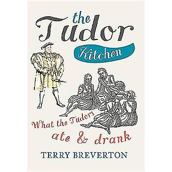 The Tudor Kitchen - What the Tudors Ate & Drank by MR Terry Breverton