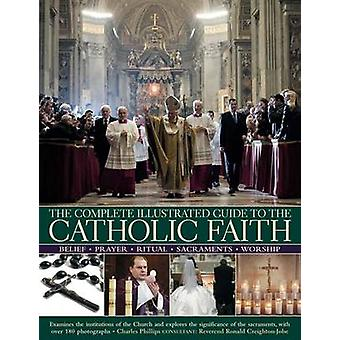 The Complete Illustrated Guide to the Catholic Faith - Examines the In