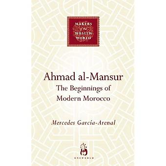 Ahmad Al-Mansur: The Beginnings of Modern Morocco (Makers of the Muslim World)