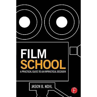 Film School  A Practical Guide to an Impractical Decision by Kohl & Jason B.
