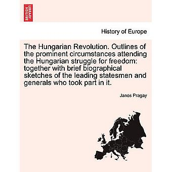 The Hungarian Revolution. Outlines of the prominent circumstances attending the Hungarian struggle for freedom together with brief biographical sketches of the leading statesmen and generals who took by Pragay & Janos