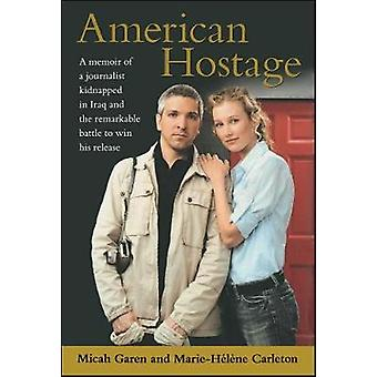 American Hostage A Memoir of a Journalist Kidnapped in Iraq and the Remarkable Battle to Win His Release by Garen & Micah