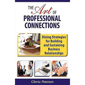 The Art of Professional Connections Dining Strategies for Building and Sustaining Business Relationships by Petersen & Gloria
