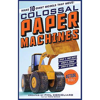 Colossal Paper Machines - Make 10 Giant Models That Move! by Phil Coni
