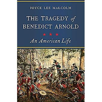 The Tragedy of Benedict Arnold - An American Life by Joyce Lee Malcom