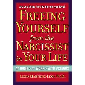 Freeing Yourself Fro the Narcissist in Your Life by Linda MartinezLewi