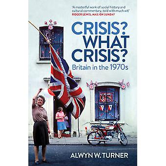 Crisis? What Crisis? - Britain in the 1970s (PB Reissue) by Alwyn W. T