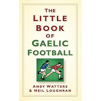 The Little Book of Gaelic Football by Andy Watters - Neil Loughran -