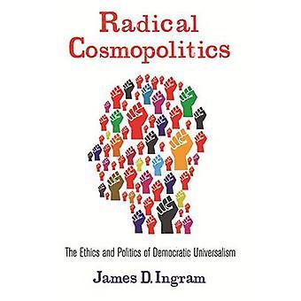 Radical Cosmopolitics - The Ethics and Politics of Democratic Universa