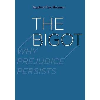 The Bigot - Why Prejudice Persists by Stephen Eric Bronner - 978030016