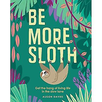 Be More Sloth: Get the hang of living life in the slow lane (Be More...)