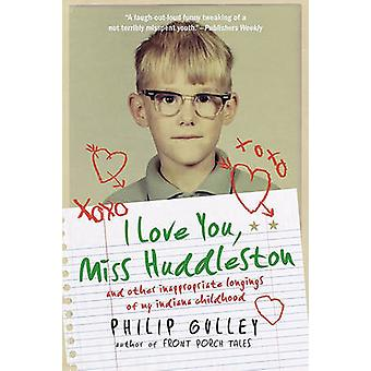I Love You Miss Huddleston And Other Inappropriate Longings of My Indiana Childhood by Gulley & Philip