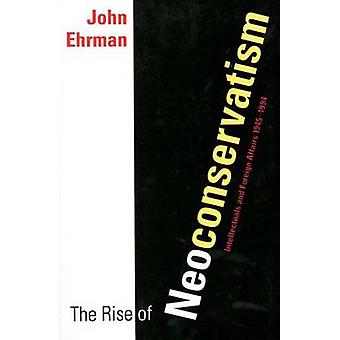 The Rise of Neoconservatism Intellectuals and Foreign Affairs 19451994 by Ehrman & John