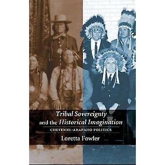 Tribal Sovereignty and the Historical Imagination CheyenneArapaho Politics by Fowler & Loretta