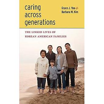 Caring Across Generations The Linked Lives of Korean American Families by Yoo & Grace J.