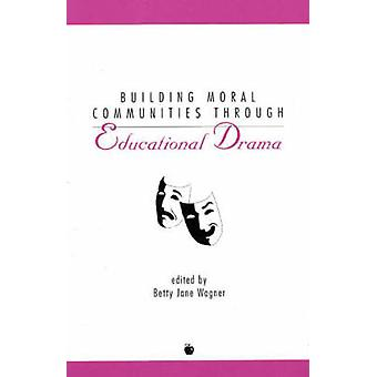 Building Moral Communities Through Educational Drama by Wagner & Betty Jane