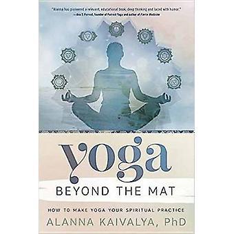 Yoga Beyond the Mat - How to Make Yoga Your Spiritual Practice by Alan