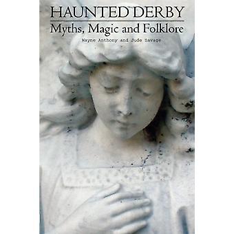 Haunted Derbyshire - Myths - Magic & Folklore by Wayne Antony - 978178