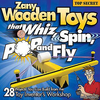 Zany Wooden Toys That Whiz - Spin - Pop - and Fly - 28 Projects You Ca