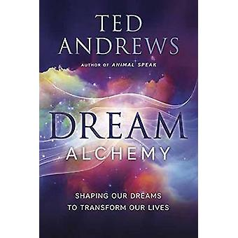 Dream Alchemy - Shaping Our Dreams to Transform Our Lives by Ted Andre