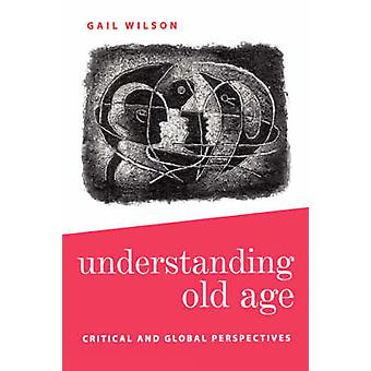 Understanding Old Age Critical and Global Perspectives by Wilson & Gail