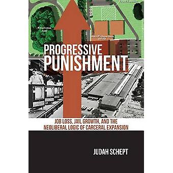 Progressive Punishment Job Loss Jail Growth and the Neoliberal Logic of Carceral Expansion by Schept & Judah
