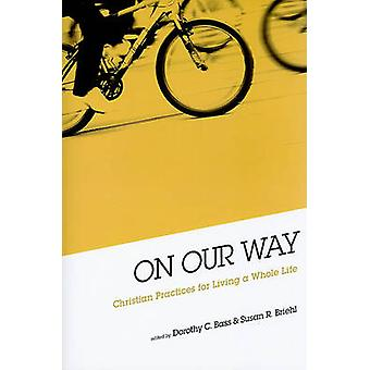 On Our Way - Christian Practices for Living a Whole Life by Dorothy C