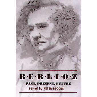 Berlioz Past Present Future by Bloom & Peter