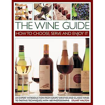 The Wine Guide - How to Choose - Serve and Enjoy it - An Expert Introdu