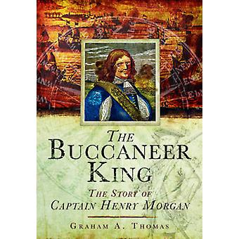 The Buccaneer King - The Story of Captain Henry Morgan by Graham A. Th