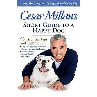 Cesar Millan Kurzanleitung, ein glücklicher Hund - 98 wichtige Tipps und Tech