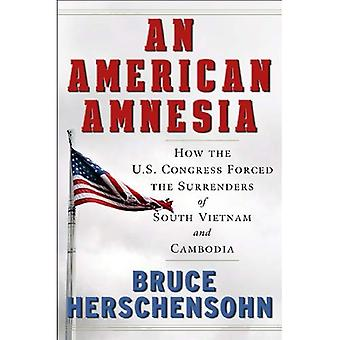 An American Amnesia: How the U.S. Congress Forced the Surrenders of South Vietnam and Cambodia