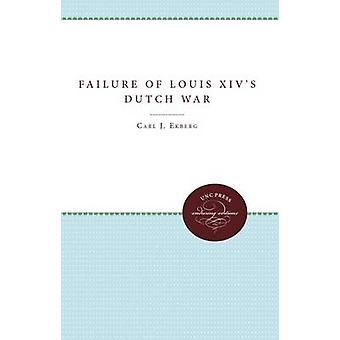 The Failure of Louis XIVs Dutch War by Ekberg & Carl J.