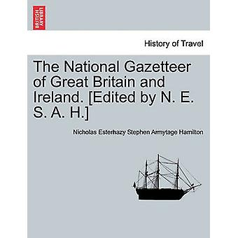 The National Gazetteer of Great Britain and Ireland. Edited by N. E. S. A. H. by Hamilton & Nicholas Esterhazy Stephen Arm