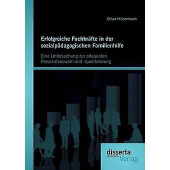 Erfolgreiche Fachkrfte in der sozialpdagogischen Familienhilfe Eine Untersuchung zur adquaten Personalauswahl und qualifizierung by Hlsermann & Oliver