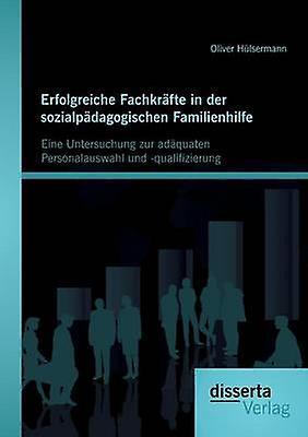 Erfolgreiche Fachkrfte in der sozialpdagogischen Familienhilfe Eine Untersuchung zur adquaten Personalauswahl und qualifizierung by Hlserhommen & Oliver