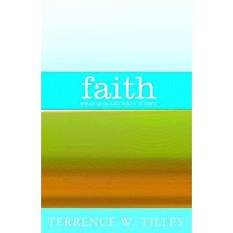 Faith - What it is and What it Isn't by Terrence W. Tilley - 978157075